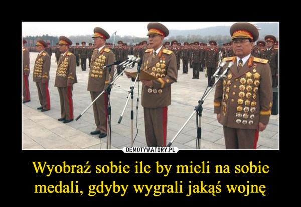 Wyobraź sobie ile by mieli na sobie medali, gdyby wygrali jakąś wojnę –