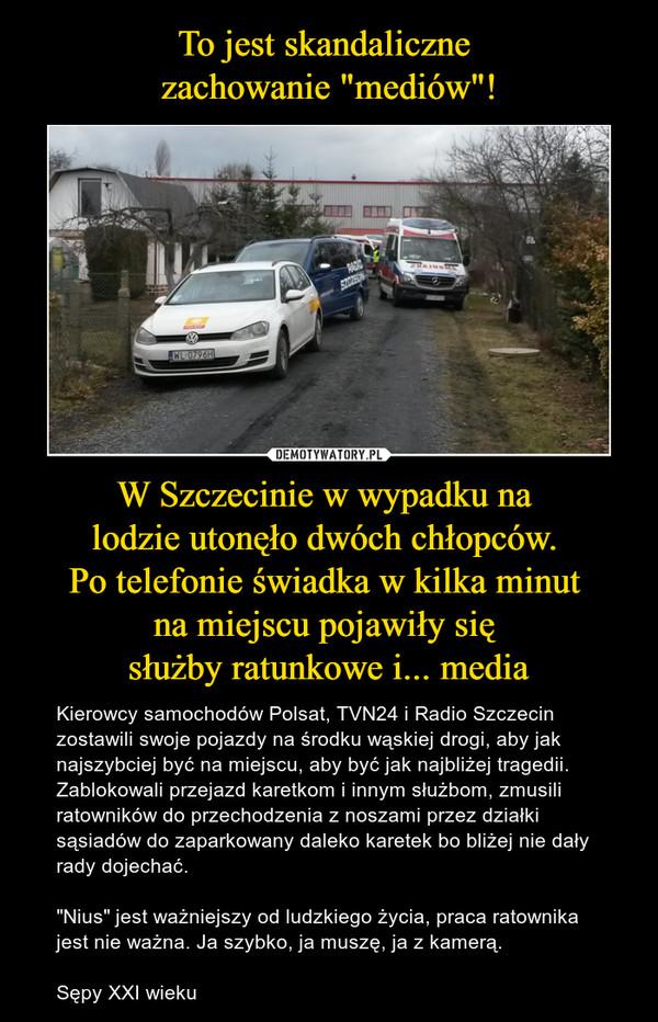 """W Szczecinie w wypadku na lodzie utonęło dwóch chłopców. Po telefonie świadka w kilka minut na miejscu pojawiły się służby ratunkowe i... media – Kierowcy samochodów Polsat, TVN24 i Radio Szczecin zostawili swoje pojazdy na środku wąskiej drogi, aby jak najszybciej być na miejscu, aby być jak najbliżej tragedii. Zablokowali przejazd karetkom i innym służbom, zmusili ratowników do przechodzenia z noszami przez działki sąsiadów do zaparkowany daleko karetek bo bliżej nie dały rady dojechać.""""Nius"""" jest ważniejszy od ludzkiego życia, praca ratownika jest nie ważna. Ja szybko, ja muszę, ja z kamerą.Sępy XXI wieku"""
