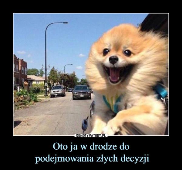 Oto ja w drodze do podejmowania złych decyzji –