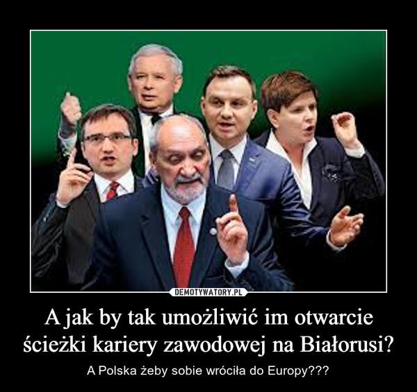 A jak by tak umożliwić im otwarcie ścieżki kariery zawodowej na Białorusi? – A Polska żeby sobie wróciła do Europy???