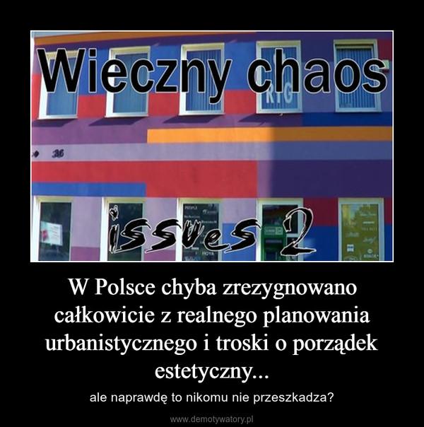 W Polsce chyba zrezygnowano całkowicie z realnego planowania urbanistycznego i troski o porządek estetyczny... – ale naprawdę to nikomu nie przeszkadza?