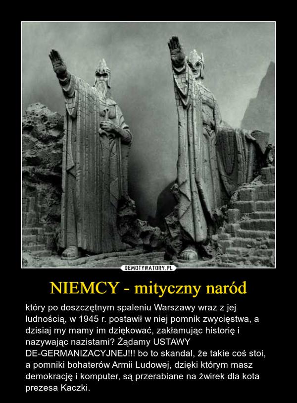 NIEMCY - mityczny naród – który po doszczętnym spaleniu Warszawy wraz z jej ludnością, w 1945 r. postawił w niej pomnik zwycięstwa, a dzisiaj my mamy im dziękować, zakłamując historię i nazywając nazistami? Żądamy USTAWY DE-GERMANIZACYJNEJ!!! bo to skandal, że takie coś stoi, a pomniki bohaterów Armii Ludowej, dzięki którym masz demokrację i komputer, są przerabiane na żwirek dla kota prezesa Kaczki.