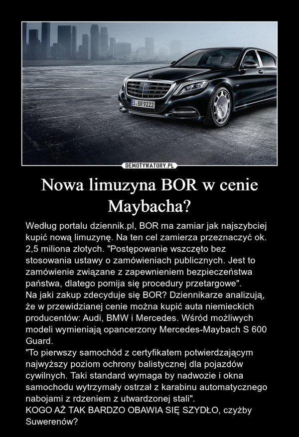 """Nowa limuzyna BOR w cenie Maybacha? – Według portalu dziennik.pl, BOR ma zamiar jak najszybciej kupić nową limuzynę. Na ten cel zamierza przeznaczyć ok. 2,5 miliona złotych. """"Postępowanie wszczęto bez stosowania ustawy o zamówieniach publicznych. Jest to zamówienie związane z zapewnieniem bezpieczeństwa państwa, dlatego pomija się procedury przetargowe"""". Na jaki zakup zdecyduje się BOR? Dziennikarze analizują, że w przewidzianej cenie można kupić auta niemieckich producentów: Audi, BMW i Mercedes. Wśród możliwych modeli wymieniają opancerzony Mercedes-Maybach S 600 Guard.""""To pierwszy samochód z certyfikatem potwierdzającym najwyższy poziom ochrony balistycznej dla pojazdów cywilnych. Taki standard wymaga by nadwozie i okna samochodu wytrzymały ostrzał z karabinu automatycznego nabojami z rdzeniem z utwardzonej stali"""".KOGO AŻ TAK BARDZO OBAWIA SIĘ SZYDŁO, czyżby Suwerenów?"""