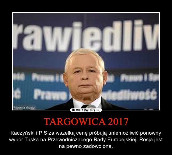 TARGOWICA 2017 – Kaczyński i PIS za wszelką cenę próbują uniemożliwić ponowny wybór Tuska na Przewodniczącego Rady Europejskiej. Rosja jest na pewno zadowolona.