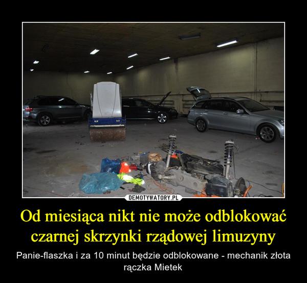Od miesiąca nikt nie może odblokować czarnej skrzynki rządowej limuzyny – Panie-flaszka i za 10 minut będzie odblokowane - mechanik złota rączka Mietek