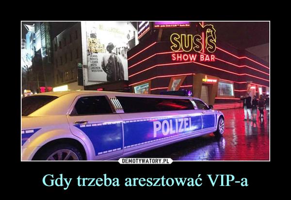 Gdy trzeba aresztować VIP-a –