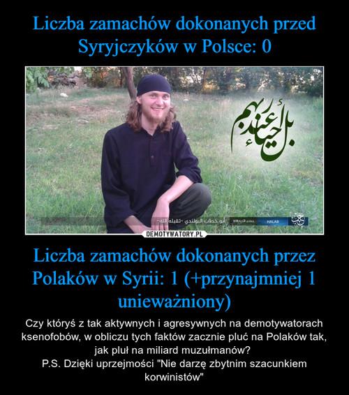 Liczba zamachów dokonanych przed Syryjczyków w Polsce: 0 Liczba zamachów dokonanych przez Polaków w Syrii: 1 (+przynajmniej 1 unieważniony)