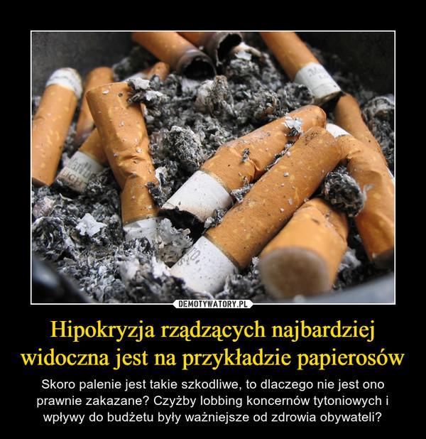 Hipokryzja rządzących najbardziej widoczna jest na przykładzie papierosów – Skoro palenie jest takie szkodliwe, to dlaczego nie jest ono prawnie zakazane? Czyżby lobbing koncernów tytoniowych i wpływy do budżetu były ważniejsze od zdrowia obywateli?