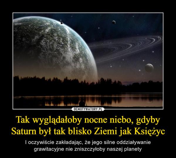 Tak wyglądałoby nocne niebo, gdyby Saturn był tak blisko Ziemi jak Księżyc – I oczywiście zakładając, że jego silne oddziaływaniegrawitacyjne nie zniszczyłoby naszej planety