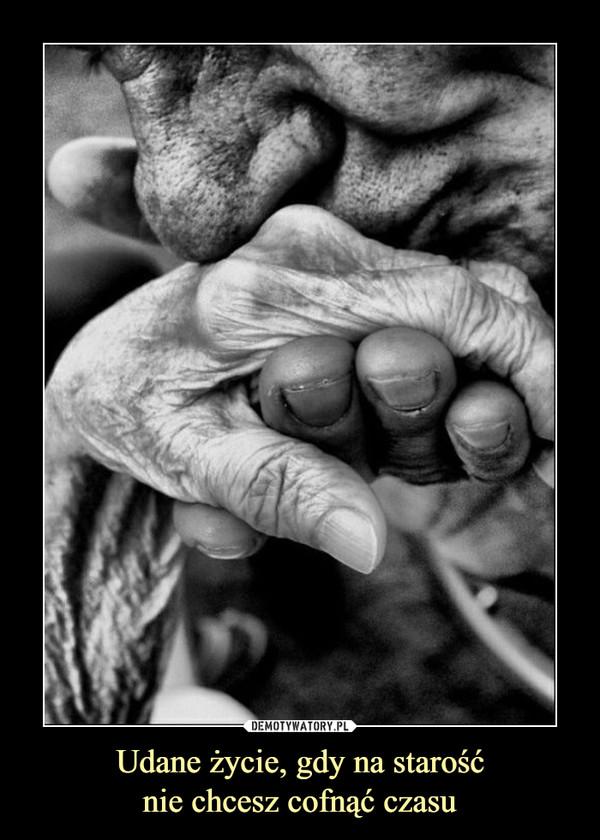 Udane życie, gdy na starośćnie chcesz cofnąć czasu –