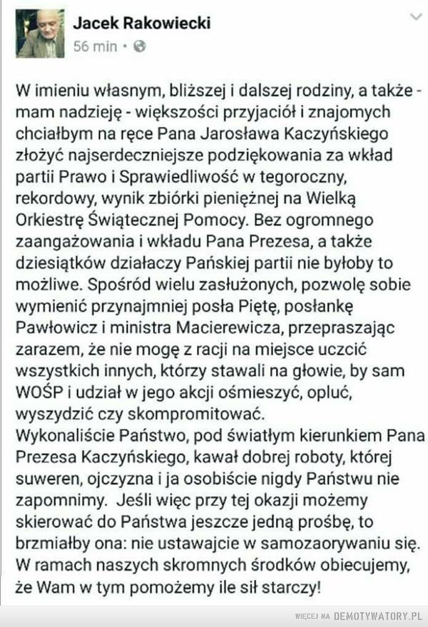 Podziękowania –  Jacek RakowieckiW imieniu własnym, bliższej i dalszej rodziny, a także -mam nadzieję - większości przyjaciół i znajomychchciałbym na ręce Pana Jarosława Kaczyńskiegozłożyć najserdeczniejsze podziękowania za wkładpartii Prawo i Sprawiedliwość w tegoroczny,rekordowy, wynik zbiórki pieniężnej na WielkąOrkiestrę Świątecznej Pomocy. Bez ogromnegozaangażowania i wkładu Pana Prezesa, a takżedziesiątków działaczy Pańskiej partii nie byłoby tomożliwe. Spośród wielu zasłużonych, pozwolę sobiewymienić przynajmniej posła Piętę, posłankęPawłowicz i ministra Macierewicza, przepraszajączarazem, że nie mogę z racji na miejsce uczcićwszystkich innych, którzy stawali na głowie, by samWOŚP i udział w jego akcji ośmieszyć, opluć,wyszydzić czy skompromitować.Wykonaliście Państwo, pod światłym kierunkiem PanaPrezesa Kaczyńskiego, kawał dobrej roboty, którejsuweren, ojczyzna i ja osobiście nigdy Państwu niezapomnimy. Jeśli więc przy tej okazji możemyskierować do Państwa jeszcze jedną prośbę, tobrzmiałby ona: nie ustawajcie w samozaorywaniu się.W ramach naszych skromnych środków obiecujemy,że Wam w tym pomożemy ile sił starczy!