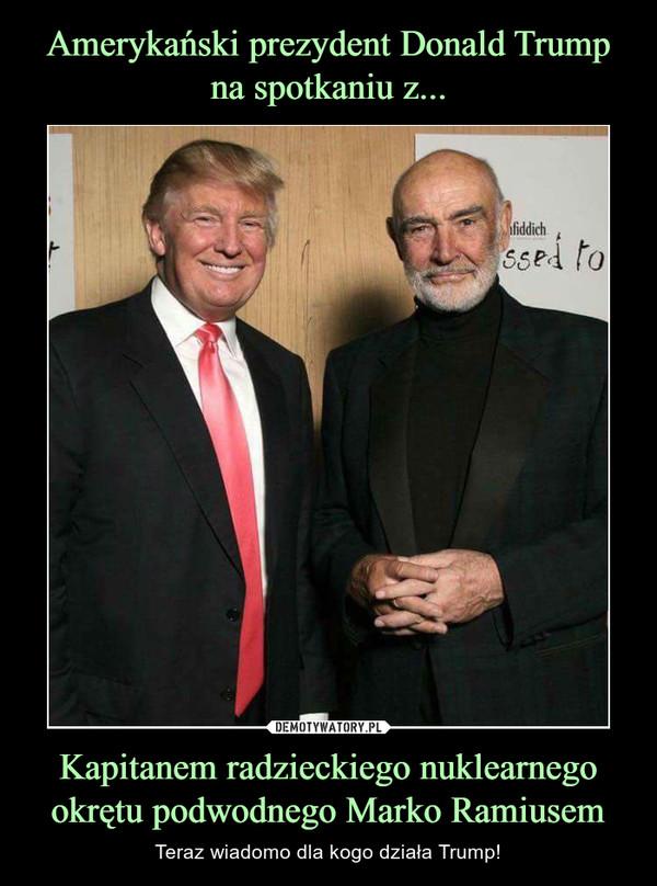 Kapitanem radzieckiego nuklearnego okrętu podwodnego Marko Ramiusem – Teraz wiadomo dla kogo działa Trump!