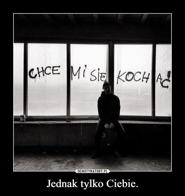 Jednak tylko Ciebie. –