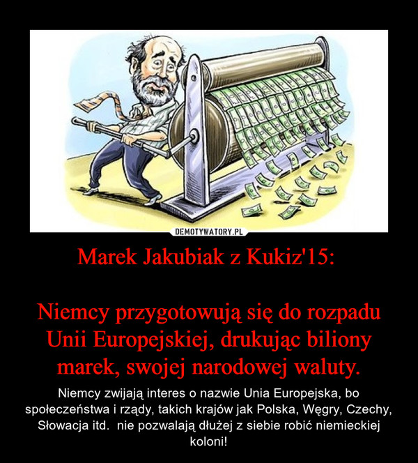 Marek Jakubiak z Kukiz'15: Niemcy przygotowują się do rozpadu Unii Europejskiej, drukując biliony marek, swojej narodowej waluty. – Niemcy zwijają interes o nazwie Unia Europejska, bo społeczeństwa i rządy, takich krajów jak Polska, Węgry, Czechy, Słowacja itd.  nie pozwalają dłużej z siebie robić niemieckiej koloni!