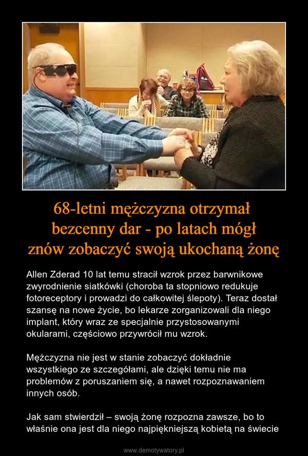 68-letni mężczyzna otrzymał bezcenny dar - po latach mógłznów zobaczyć swoją ukochaną żonę – Allen Zderad 10 lat temu stracił wzrok przez barwnikowe zwyrodnienie siatkówki (choroba ta stopniowo redukuje fotoreceptory i prowadzi do całkowitej ślepoty). Teraz dostał szansę na nowe życie, bo lekarze zorganizowali dla niego implant, który wraz ze specjalnie przystosowanymi okularami, częściowo przywrócił mu wzrok.Mężczyzna nie jest w stanie zobaczyć dokładnie wszystkiego ze szczegółami, ale dzięki temu nie ma problemów z poruszaniem się, a nawet rozpoznawaniem innych osób.Jak sam stwierdził – swoją żonę rozpozna zawsze, bo to właśnie ona jest dla niego najpiękniejszą kobietą na świecie
