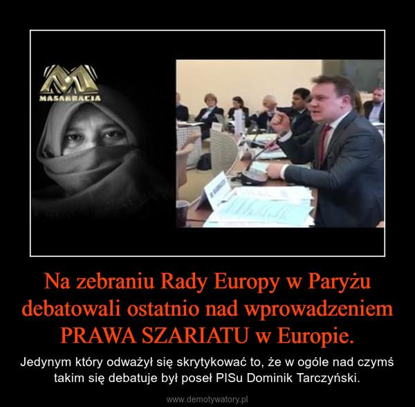 Na zebraniu Rady Europy w Paryżu debatowali ostatnio nad wprowadzeniem PRAWA SZARIATU w Europie. – Jedynym który odważył się skrytykować to, że w ogóle nad czymś takim się debatuje był poseł PISu Dominik Tarczyński.