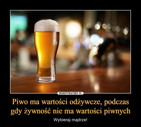 Piwo ma wartości odżywcze, podczas gdy żywność nie ma wartości piwnych – Wybieraj mądrze!