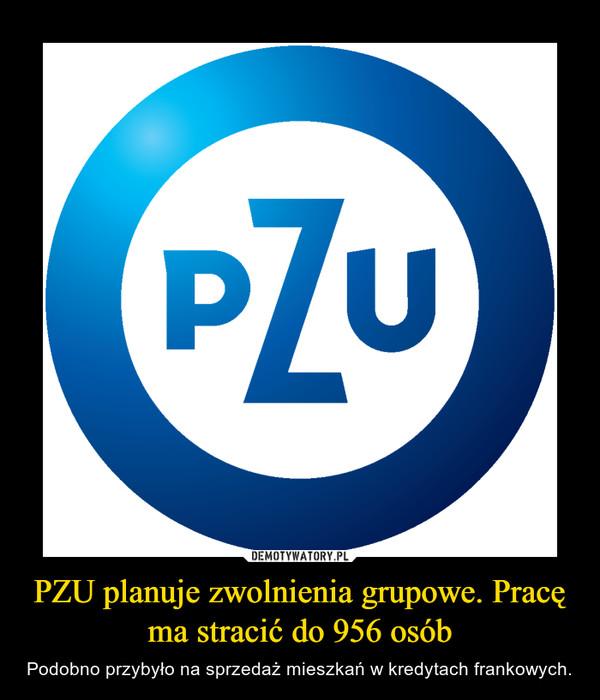PZU planuje zwolnienia grupowe. Pracę ma stracić do 956 osób – Podobno przybyło na sprzedaż mieszkań w kredytach frankowych.