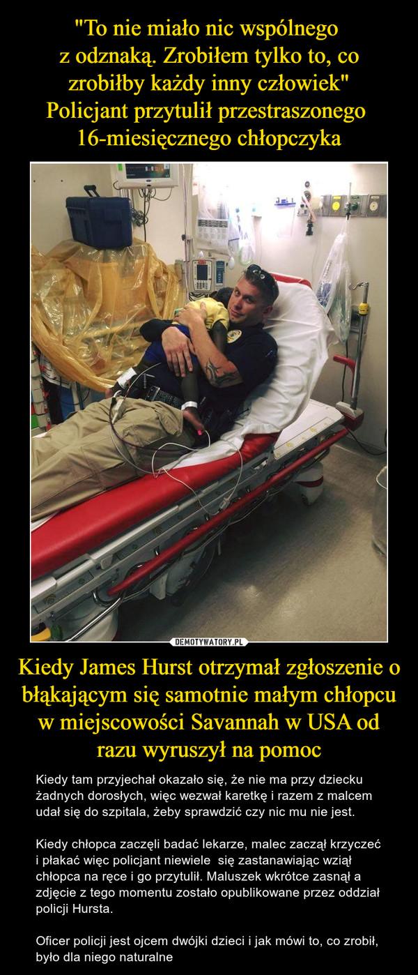 Kiedy James Hurst otrzymał zgłoszenie o błąkającym się samotnie małym chłopcu w miejscowości Savannah w USA od razu wyruszył na pomoc – Kiedy tam przyjechał okazało się, że nie ma przy dziecku żadnych dorosłych, więc wezwał karetkę i razem z malcem udał się do szpitala, żeby sprawdzić czy nic mu nie jest.Kiedy chłopca zaczęli badać lekarze, malec zaczął krzyczeć i płakać więc policjant niewiele  się zastanawiając wziął chłopca na ręce i go przytulił. Maluszek wkrótce zasnął a zdjęcie z tego momentu zostało opublikowane przez oddział policji Hursta.Oficer policji jest ojcem dwójki dzieci i jak mówi to, co zrobił, było dla niego naturalne