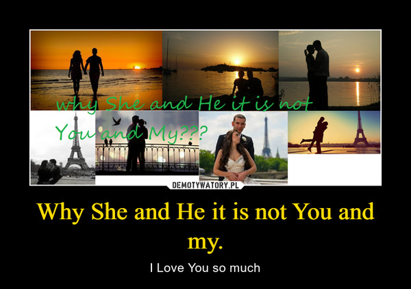 Why She and He it is not You and my. – I Love You so much