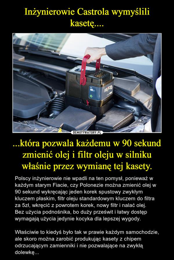 ...która pozwala każdemu w 90 sekund zmienić olej i filtr oleju w silniku właśnie przez wymianę tej kasety. – Polscy inżynierowie nie wpadli na ten pomysł, ponieważ w każdym starym Fiacie, czy Polonezie można zmienić olej w 90 sekund wykręcając jeden korek spustowy zwykłym kluczem płaskim, filtr oleju standardowym kluczem do filtra za 5zł, wkręcić z powrotem korek, nowy filtr i nalać olej. Bez użycia podnośnika, bo duży prześwit i łatwy dostęp wymagają użycia jedynie kocyka dla lepszej wygody.Właściwie to kiedyś było tak w prawie każdym samochodzie, ale skoro można zarobić produkując kasety z chipem odrzucającym zamienniki i nie pozwalające na zwykłą dolewkę...