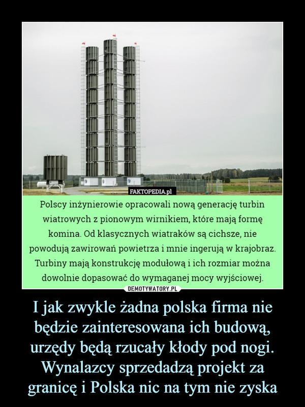 I jak zwykle żadna polska firma nie będzie zainteresowana ich budową, urzędy będą rzucały kłody pod nogi. Wynalazcy sprzedadzą projekt za granicę i Polska nic na tym nie zyska –  Polscy inżynierowie opracowali nową generację turbinwiatrowych z pionowym wirnikiem, które mają formękomina Od klasycznych wiatraków są cichsze, niepowodują zawirowań powietrza i mnie ingerują w krajobraz.Turbiny mają konstrukcję modułową i ich rozmiar możnadowolnie dopasować do wymaganej mocy wyjściowej.