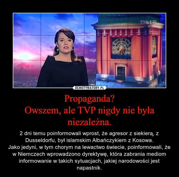 Propaganda?Owszem, ale TVP nigdy nie była niezależna. – 2 dni temu poinformowali wprost, że agresor z siekierą, z Dusseldorfu, był islamskim Albańczykiem z Kosowa.Jako jedyni, w tym chorym na lewactwo świecie, poinformowali, że w Niemczech wprowadzono dyrektywę, która zabrania mediom informowanie w takich sytuacjach, jakiej narodowości jest napastnik.