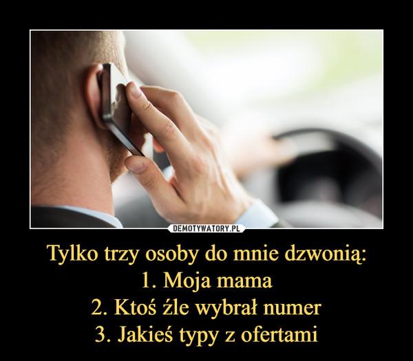 Tylko trzy osoby do mnie dzwonią:1. Moja mama2. Ktoś źle wybrał numer3. Jakieś typy z ofertami –