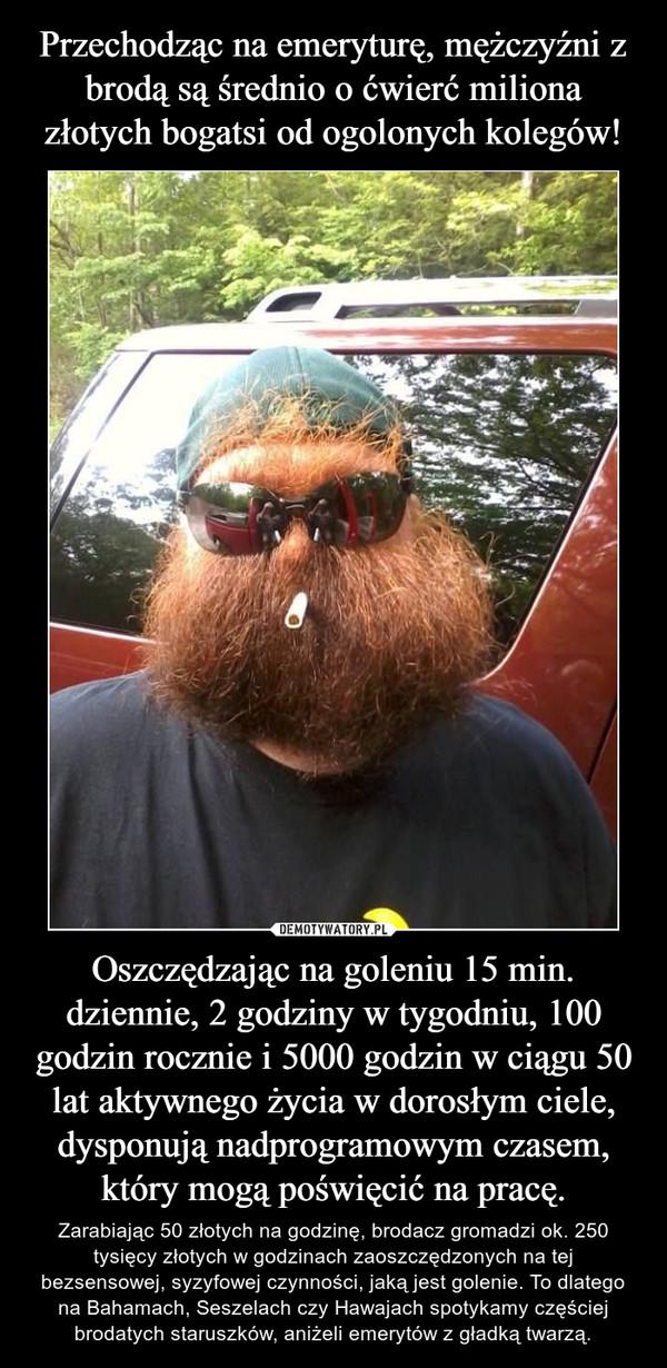 Oszczędzając na goleniu 15 min. dziennie, 2 godziny w tygodniu, 100 godzin rocznie i 5000 godzin w ciągu 50 lat aktywnego życia w dorosłym ciele, dysponują nadprogramowym czasem, który mogą poświęcić na pracę. – Zarabiając 50 złotych na godzinę, brodacz gromadzi ok. 250 tysięcy złotych w godzinach zaoszczędzonych na tej bezsensowej, syzyfowej czynności, jaką jest golenie. To dlatego na Bahamach, Seszelach czy Hawajach spotykamy częściej brodatych staruszków, aniżeli emerytów z gładką twarzą.