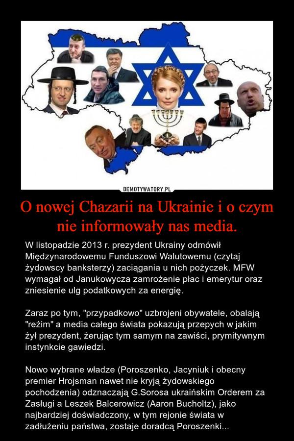 """O nowej Chazarii na Ukrainie i o czym nie informowały nas media. – W listopadzie 2013 r. prezydent Ukrainy odmówił Międzynarodowemu Funduszowi Walutowemu (czytaj żydowscy banksterzy) zaciągania u nich pożyczek. MFW wymagał od Janukowycza zamrożenie płac i emerytur oraz zniesienie ulg podatkowych za energię.Zaraz po tym, """"przypadkowo"""" uzbrojeni obywatele, obalają """"reżim"""" a media całego świata pokazują przepych w jakim żył prezydent, żerując tym samym na zawiści, prymitywnym instynkcie gawiedzi.Nowo wybrane władze (Poroszenko, Jacyniuk i obecny premier Hrojsman nawet nie kryją żydowskiego pochodzenia) odznaczają G.Sorosa ukraińskim Orderem za Zasługi a Leszek Balcerowicz (Aaron Bucholtz), jako najbardziej doświadczony, w tym rejonie świata w zadłużeniu państwa, zostaje doradcą Poroszenki..."""
