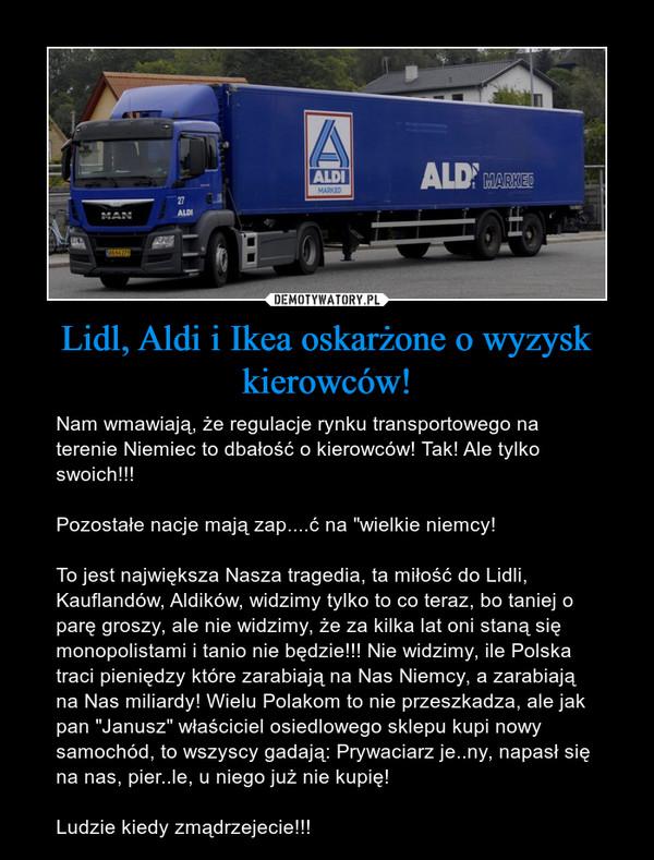 """Lidl, Aldi i Ikea oskarżone o wyzysk kierowców! – Nam wmawiają, że regulacje rynku transportowego na terenie Niemiec to dbałość o kierowców! Tak! Ale tylko swoich!!!Pozostałe nacje mają zap....ć na """"wielkie niemcy!To jest największa Nasza tragedia, ta miłość do Lidli, Kauflandów, Aldików, widzimy tylko to co teraz, bo taniej o parę groszy, ale nie widzimy, że za kilka lat oni staną się monopolistami i tanio nie będzie!!! Nie widzimy, ile Polska traci pieniędzy które zarabiają na Nas Niemcy, a zarabiają na Nas miliardy! Wielu Polakom to nie przeszkadza, ale jak pan """"Janusz"""" właściciel osiedlowego sklepu kupi nowy samochód, to wszyscy gadają: Prywaciarz je..ny, napasł się na nas, pier..le, u niego już nie kupię!Ludzie kiedy zmądrzejecie!!!"""