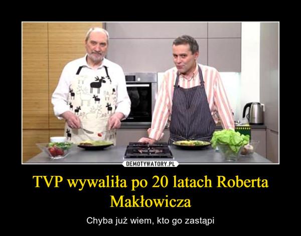 TVP wywaliła po 20 latach Roberta Makłowicza – Chyba już wiem, kto go zastąpi