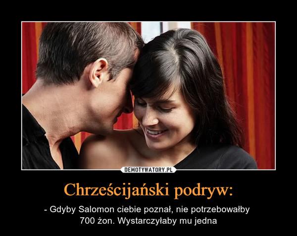 Chrześcijański podryw: – - Gdyby Salomon ciebie poznał, nie potrzebowałby 700 żon. Wystarczyłaby mu jedna