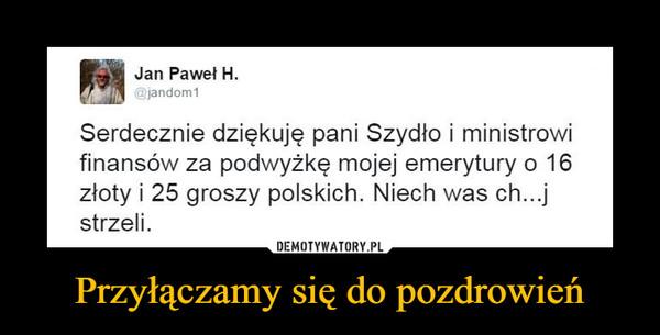 Przyłączamy się do pozdrowień –  Jan Paweł H. jandom1 Serdecznie dziękuję pani Szydło i ministrowi finansów za podwyżkę mojej emerytury o 16 złoty i 25 groszy polskich. Niech was ch...j strzeli.
