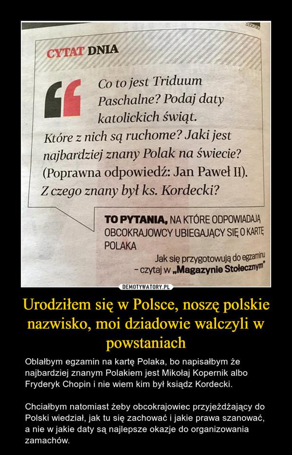 Urodziłem się w Polsce, noszę polskie nazwisko, moi dziadowie walczyli w powstaniach – Oblałbym egzamin na kartę Polaka, bo napisałbym że najbardziej znanym Polakiem jest Mikołaj Kopernik albo Fryderyk Chopin i nie wiem kim był ksiądz Kordecki. Chciałbym natomiast żeby obcokrajowiec przyjeżdżający do Polski wiedział, jak tu się zachować i jakie prawa szanować, a nie w jakie daty są najlepsze okazje do organizowania zamachów.