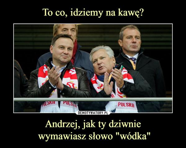 """Andrzej, jak ty dziwnie wymawiasz słowo """"wódka"""" –"""