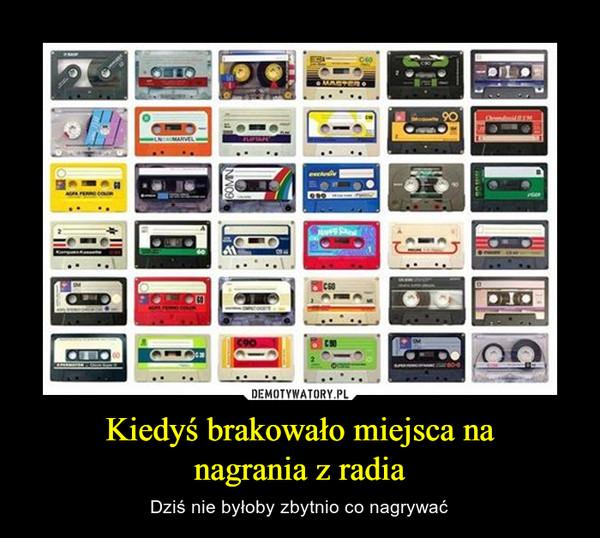 Kiedyś brakowało miejsca nanagrania z radia – Dziś nie byłoby zbytnio co nagrywać