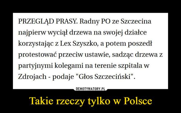 """Takie rzeczy tylko w Polsce –  PRZEGLĄD PRASY. Radny PO ze Szczecina najpierw wyciął drzewa na swojej działce korzystając z Lex Szyszko, a potem poszedł protestować przeciw ustawie, sadząc drzewa z partyjnymi kolegami na terenie szpitala w Zdrojach - podaje """"Głos Szczeciński""""."""