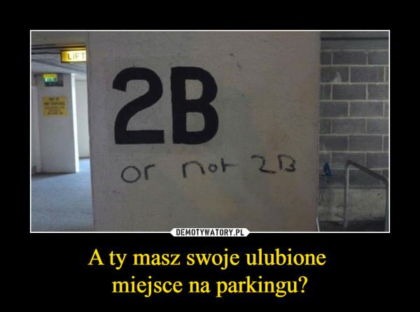 A ty masz swoje ulubione miejsce na parkingu? –  2B OR NOT 2B