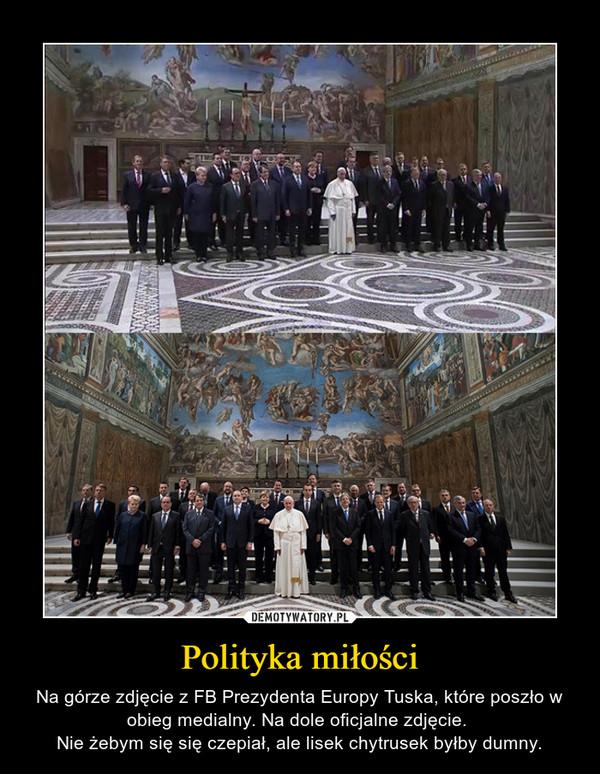 Polityka miłości – Na górze zdjęcie z FB Prezydenta Europy Tuska, które poszło w obieg medialny. Na dole oficjalne zdjęcie. Nie żebym się się czepiał, ale lisek chytrusek byłby dumny.
