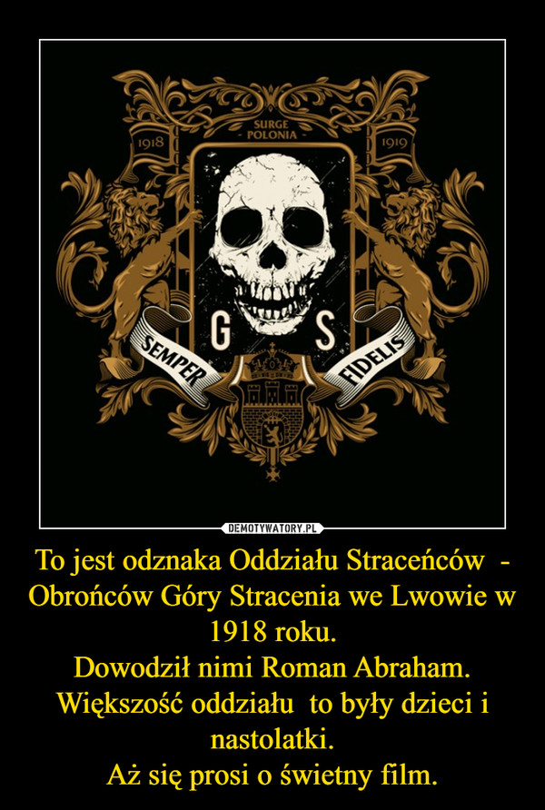To jest odznaka Oddziału Straceńców  - Obrońców Góry Stracenia we Lwowie w 1918 roku. Dowodził nimi Roman Abraham. Większość oddziału  to były dzieci i nastolatki. Aż się prosi o świetny film.