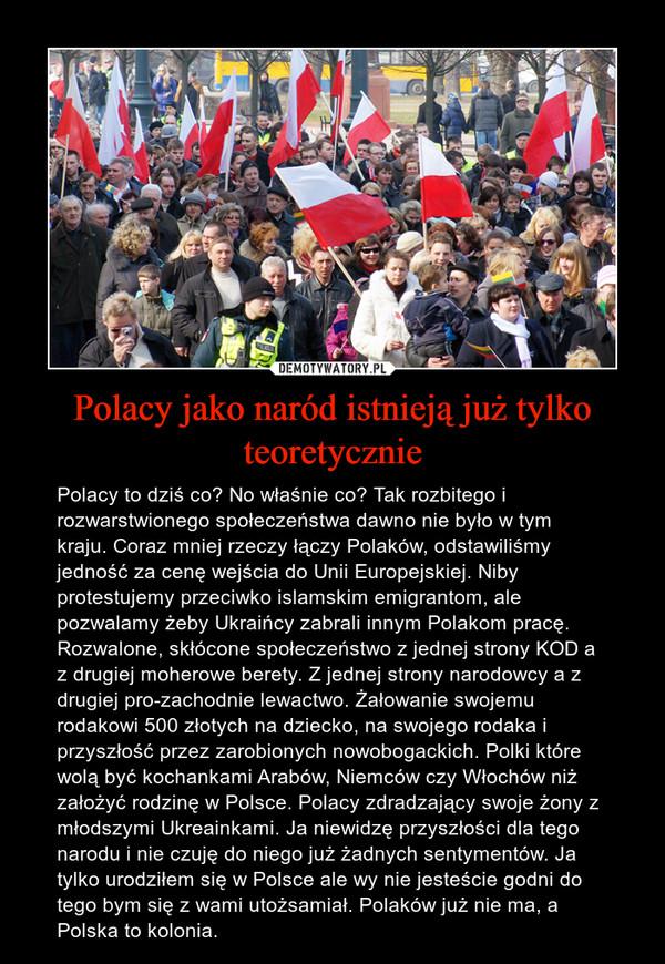 Polacy jako naród istnieją już tylko teoretycznie – Polacy to dziś co? No właśnie co? Tak rozbitego i rozwarstwionego społeczeństwa dawno nie było w tym kraju. Coraz mniej rzeczy łączy Polaków, odstawiliśmy jedność za cenę wejścia do Unii Europejskiej. Niby protestujemy przeciwko islamskim emigrantom, ale pozwalamy żeby Ukraińcy zabrali innym Polakom pracę. Rozwalone, skłócone społeczeństwo z jednej strony KOD a z drugiej moherowe berety. Z jednej strony narodowcy a z drugiej pro-zachodnie lewactwo. Żałowanie swojemu rodakowi 500 złotych na dziecko, na swojego rodaka i przyszłość przez zarobionych nowobogackich. Polki które wolą być kochankami Arabów, Niemców czy Włochów niż założyć rodzinę w Polsce. Polacy zdradzający swoje żony z młodszymi Ukreainkami. Ja niewidzę przyszłości dla tego narodu i nie czuję do niego już żadnych sentymentów. Ja tylko urodziłem się w Polsce ale wy nie jesteście godni do tego bym się z wami utożsamiał. Polaków już nie ma, a Polska to kolonia.