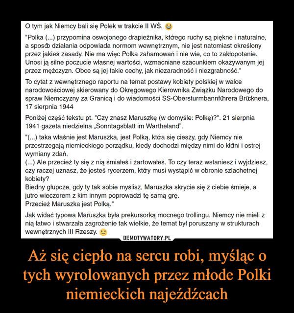 """Aż się ciepło na sercu robi, myśląc o tych wyrolowanych przez młode Polki niemieckich najeźdźcach –  O tym jak Niemcy bali się Polek w trakcie II WŚ. :D""""Polka (...) przypomina oswojonego drapieżnika, którego ruchy są piękne i naturalne, a sposób działania odpowiada normom wewnętrznym, nie jest natomiast określony przez jakieś zasady. Nie ma więc Polka zahamowań i nie wie, co to zakłopotanie. Unosi ją silne poczucie własnej wartości, wzmacniane szacunkiem okazywanym jej przez mężczyzn. Obce są jej takie cechy, jak niezaradność i niezgrabność.""""To cytat z wewnętrznego raportu na temat postawy kobiety polskiej w walce narodowościowej skierowany do Okręgowego Kierownika Związku Narodowego do spraw Niemczyzny za Granicą i do wiadomości SS-Obersturmbannführera Brücknera, 17 sierpnia 1944Poniżej część tekstu pt. """"Czy znasz Maruszkę (w domyśle: Polkę)?"""". 21 sierpnia 1941 gazeta niedzielna """"Sonntagsblatt im Wartheland"""".""""(...) taka właśnie jest Maruszka, jest Polką, która się cieszy, gdy Niemcy nie przestrzegają niemieckiego porządku, kiedy dochodzi między nimi do kłótni i ostrej wymiany zdań.(...) Ale przecież ty się z nią śmiałeś i żartowałeś. To czy teraz wstaniesz i wyjdziesz, czy raczej uznasz, że jesteś rycerzem, który musi wystąpić w obronie szlachetnej kobiety?Biedny głupcze, gdy ty tak sobie myślisz, Maruszka skrycie się z ciebie śmieje, a jutro wieczorem z kim innym poprowadzi tę samą grę.Przecież Maruszka jest Polką.""""Jak widać typowa Maruszka była prekursorką mocnego trollingu. Niemcy nie mieli z nią łatwo i stwarzała zagrożenie tak wielkie, że temat był poruszany w strukturach wewnętrznych III Rzeszy."""