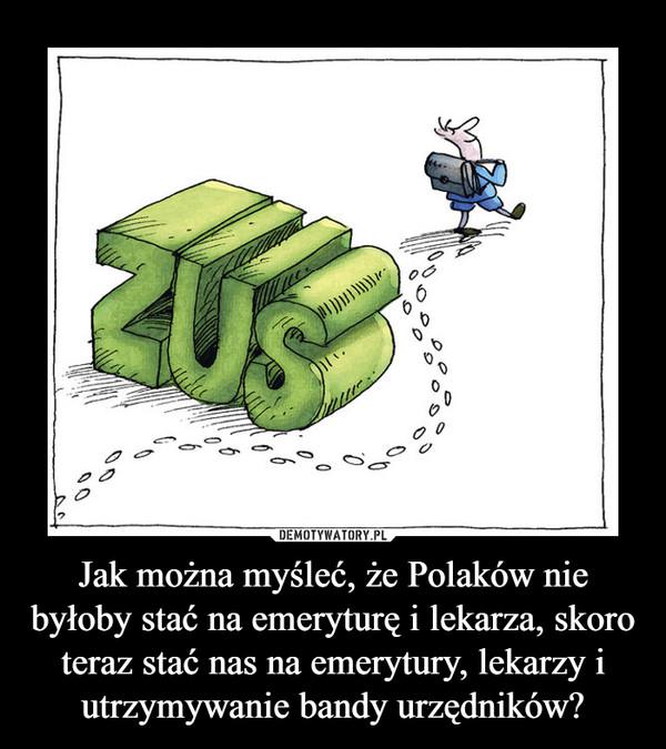 Jak można myśleć, że Polaków nie byłoby stać na emeryturę i lekarza, skoro teraz stać nas na emerytury, lekarzy i utrzymywanie bandy urzędników? –