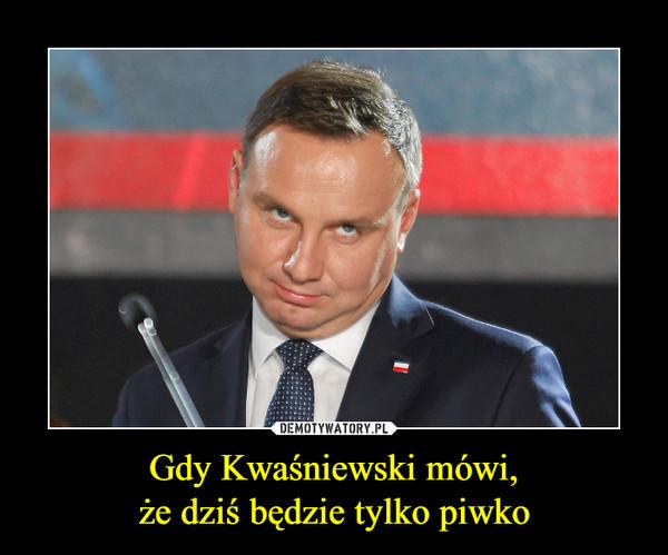 Gdy Kwaśniewski mówi,że dziś będzie tylko piwko –
