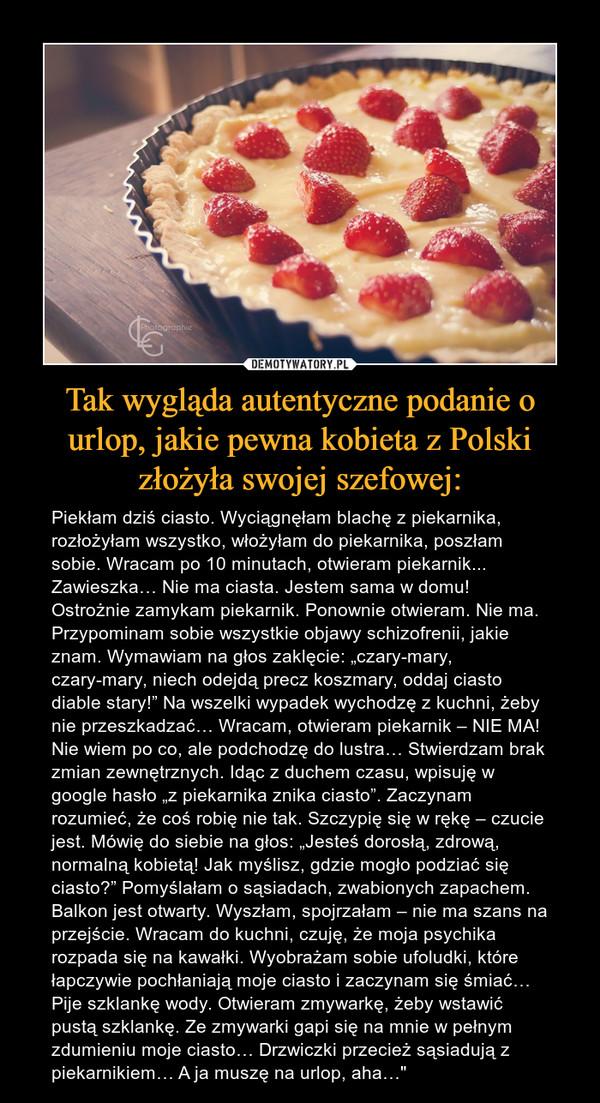 """Tak wygląda autentyczne podanie o urlop, jakie pewna kobieta z Polski złożyła swojej szefowej: – Piekłam dziś ciasto. Wyciągnęłam blachę z piekarnika, rozłożyłam wszystko, włożyłam do piekarnika, poszłam sobie. Wracam po 10 minutach, otwieram piekarnik... Zawieszka… Nie ma ciasta. Jestem sama w domu! Ostrożnie zamykam piekarnik. Ponownie otwieram. Nie ma. Przypominam sobie wszystkie objawy schizofrenii, jakie znam. Wymawiam na głos zaklęcie: """"czary-mary, czary-mary, niech odejdą precz koszmary, oddaj ciasto diable stary!"""" Na wszelki wypadek wychodzę z kuchni, żeby nie przeszkadzać… Wracam, otwieram piekarnik – NIE MA! Nie wiem po co, ale podchodzę do lustra… Stwierdzam brak zmian zewnętrznych. Idąc z duchem czasu, wpisuję w google hasło """"z piekarnika znika ciasto"""". Zaczynam rozumieć, że coś robię nie tak. Szczypię się w rękę – czucie jest. Mówię do siebie na głos: """"Jesteś dorosłą, zdrową, normalną kobietą! Jak myślisz, gdzie mogło podziać się ciasto?"""" Pomyślałam o sąsiadach, zwabionych zapachem. Balkon jest otwarty. Wyszłam, spojrzałam – nie ma szans na przejście. Wracam do kuchni, czuję, że moja psychika rozpada się na kawałki. Wyobrażam sobie ufoludki, które łapczywie pochłaniają moje ciasto i zaczynam się śmiać… Pije szklankę wody. Otwieram zmywarkę, żeby wstawić pustą szklankę. Ze zmywarki gapi się na mnie w pełnym zdumieniu moje ciasto… Drzwiczki przecież sąsiadują z piekarnikiem… A ja muszę na urlop, aha…"""""""