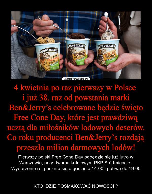4 kwietnia po raz pierwszy w Polsce i już 38. raz od powstania marki Ben&Jerry's celebrowane będzie święto Free Cone Day, które jest prawdziwą ucztą dla miłośników lodowych deserów. Co roku producenci Ben&Jerry's rozdają przeszło milion darmowych – Pierwszy polski Free Cone Day odbędzie się już jutro w Warszawie, przy dworcu kolejowym PKP Śródmieście. Wydarzenie rozpocznie się o godzinie 14.00 i potrwa do 19.00KTO IDZIE POSMAKOWAĆ NOWOŚCI ?