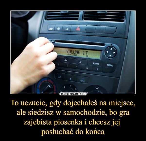 To uczucie, gdy dojechałeś na miejsce, ale siedzisz w samochodzie, bo gra zajebista piosenka i chcesz jej posłuchać do końca –