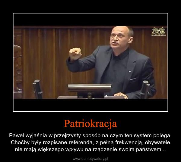 Patriokracja – Paweł wyjaśnia w przejrzysty sposób na czym ten system polega. Choćby były rozpisane referenda, z pełną frekwencją, obywatele nie mają większego wpływu na rządzenie swoim państwem...