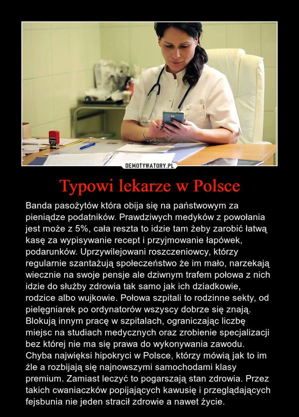 Typowi lekarze w Polsce – Banda pasożytów która obija się na państwowym za pieniądze podatników. Prawdziwych medyków z powołania jest może z 5%, cała reszta to idzie tam żeby zarobić łatwą kasę za wypisywanie recept i przyjmowanie łapówek, podarunków. Uprzywilejowani roszczeniowcy, którzy regularnie szantażują społeczeństwo że im mało, narzekają wiecznie na swoje pensje ale dziwnym trafem połowa z nich idzie do służby zdrowia tak samo jak ich dziadkowie, rodzice albo wujkowie. Połowa szpitali to rodzinne sekty, od pielęgniarek po ordynatorów wszyscy dobrze się znają. Blokują innym pracę w szpitalach, ograniczając liczbę miejsc na studiach medycznych oraz zrobienie specjalizacji bez której nie ma się prawa do wykonywania zawodu. Chyba najwięksi hipokryci w Polsce, którzy mówią jak to im źle a rozbijają się najnowszymi samochodami klasy premium. Zamiast leczyć to pogarszają stan zdrowia. Przez takich cwaniaczków popijających kawusię i przeglądających fejsbunia nie jeden stracił zdrowie a nawet życie.